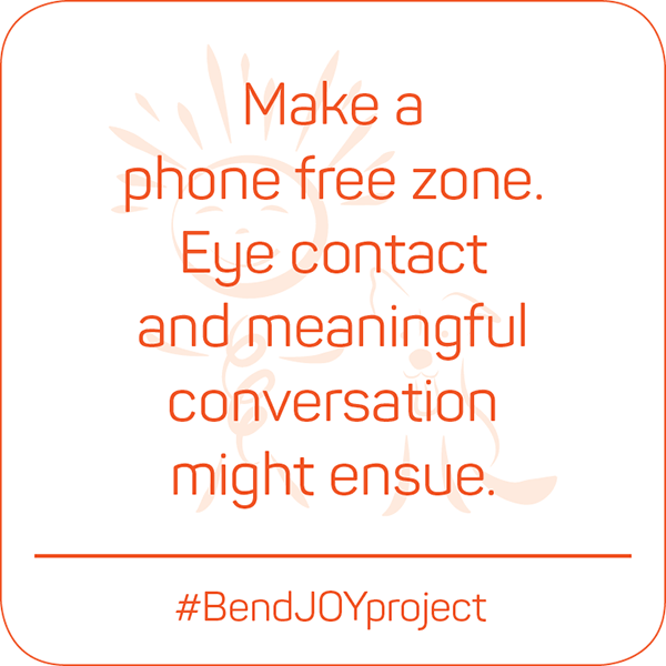 Make a phone free zone. Eye contact and meaningful conversation might ensue. #BendJOYProject