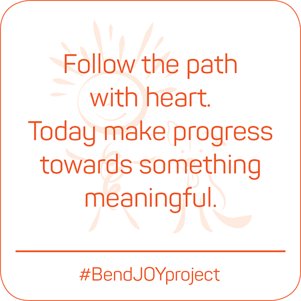 Follow the path with heart. Today make progress towards something meaningful. #BendJOYProject