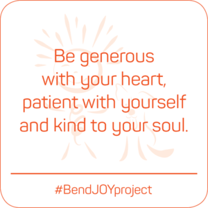 Be generous with your heart, patient with yourself and kind to your soul. #BendJOYProject