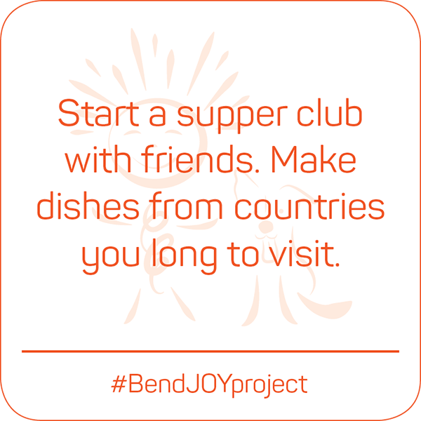 Start a supper club with friends. Make dishes from countries you long to visit. #BendJOYProject