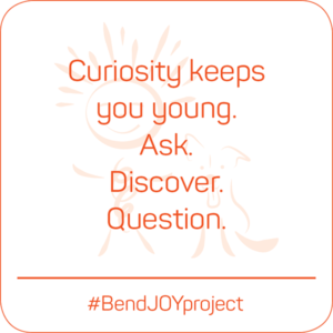 Curiosity keeps you young. Ask. Discover. Question. #BendJOYProject