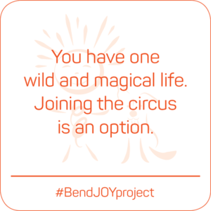 You have one wild and magical life. Joining the circus is an option. #BendJOYProject