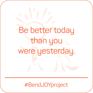 Be better today than you were yesterday. #BendJOYProject