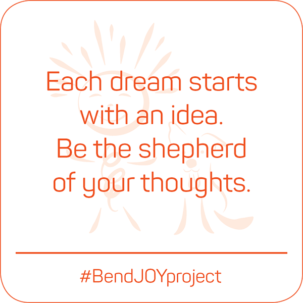 Each dream starts with an idea. Be the shepherd of your thoughts. #BendJOYProject