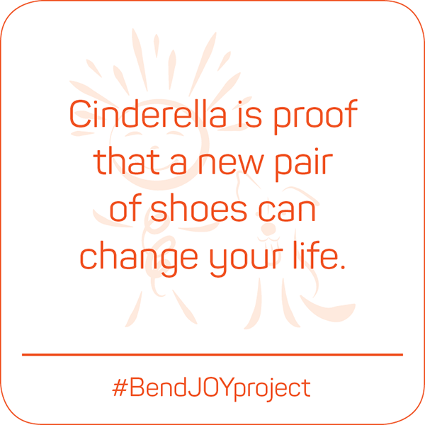 Cinderella is proof that a new pair of shoes can change your life. #BendJOYProject