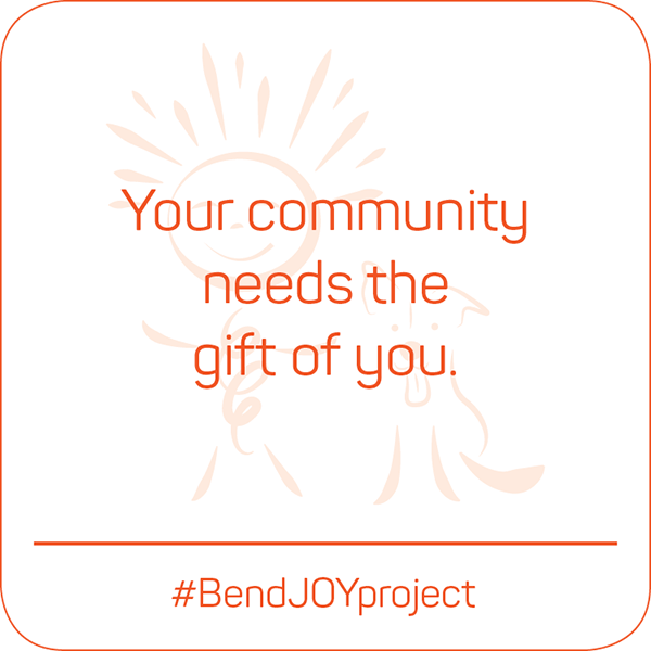 Your community needs the gift of you. #BendJOYProject