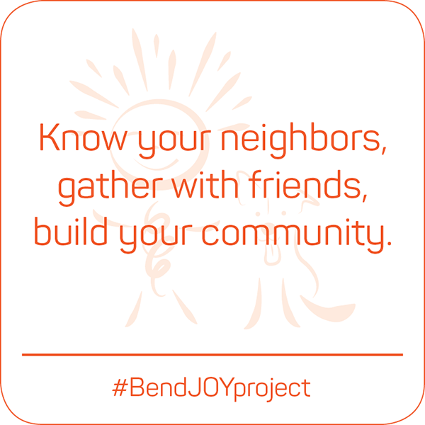 Know your neighbors, gather with friends, build your community. #BendJOYProject