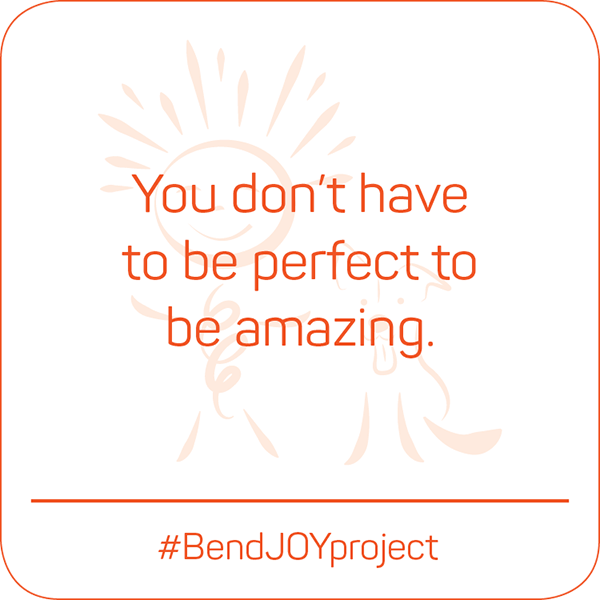 You don't have to be perfect to be amazing. #BendJOYProject