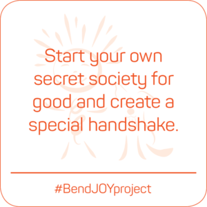Start your own secret society for good and create a special handshake. #BendJOYProject