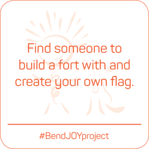 Find someone to build a fort with and create your own flag. #BendJOYProject