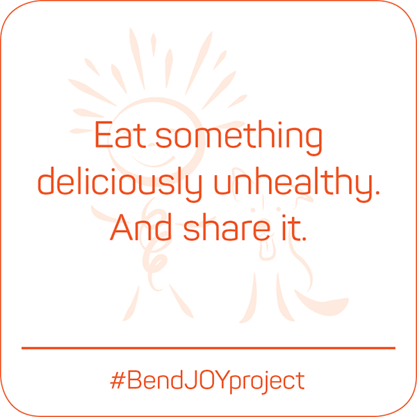 Eat something deliciously unhealthy. And share it. #BendJOYProject