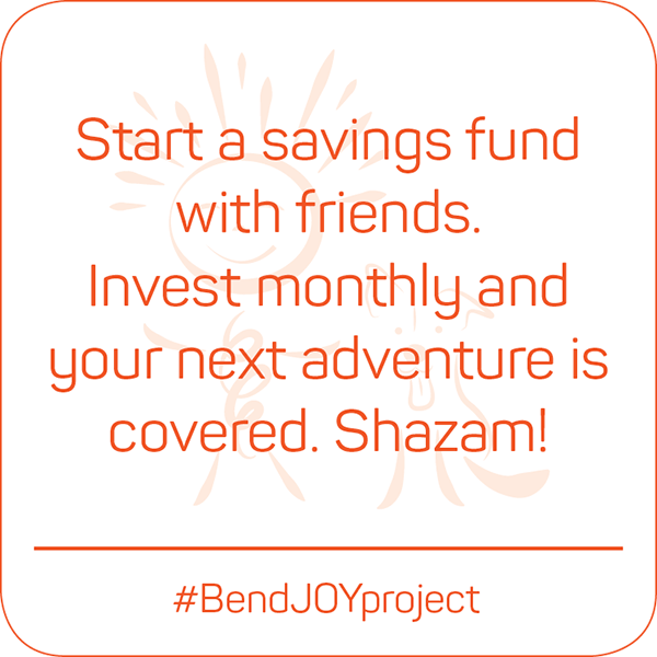 Start a savings fund with friends. Invest monthly and your next adventure is covered. Shazam! #BendJOYProject