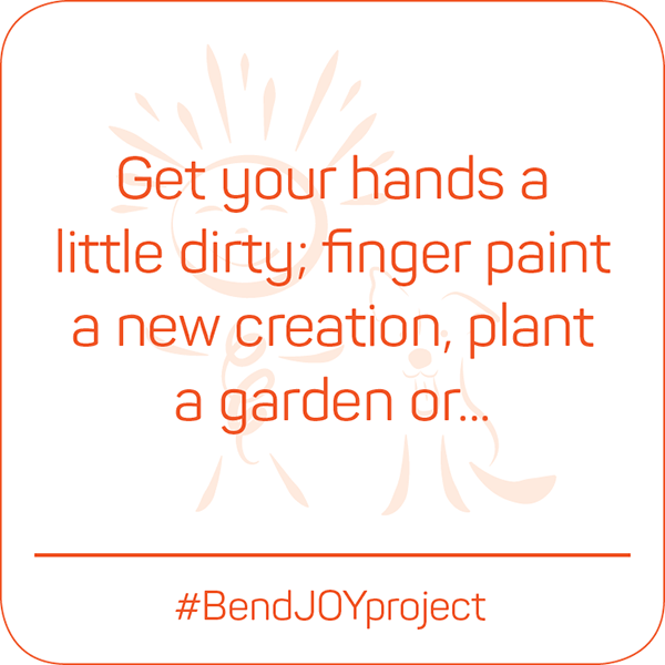 Get your hands a little dirty: finger paint a new creation, plant a garden or... #BendJOYProject