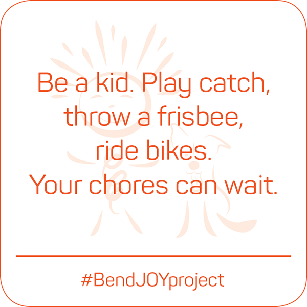 Be a kid. Play catch, throw a frisbee, ride bikes. Your chores can wait. #BendJOYProject