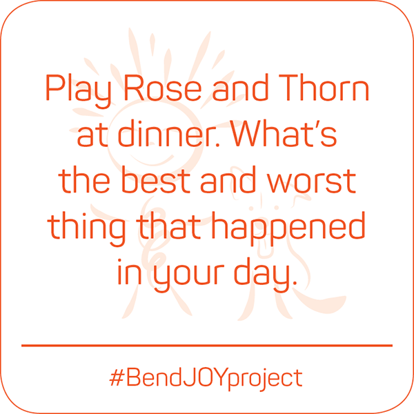 Play Rose and Thorn at dinner. What's the best and worst thing that happened in your day? #BendJOYProject