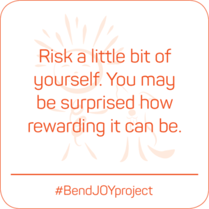 Risk a little bit of yourself. You may be surprised how rewarding it can be. #BendJOYProject