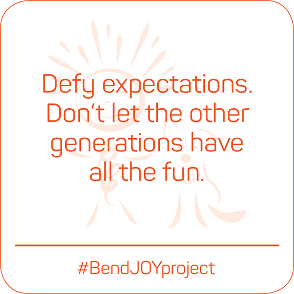 Defy expectations. Don't let the other generations have all the fun. #BendJOYProject