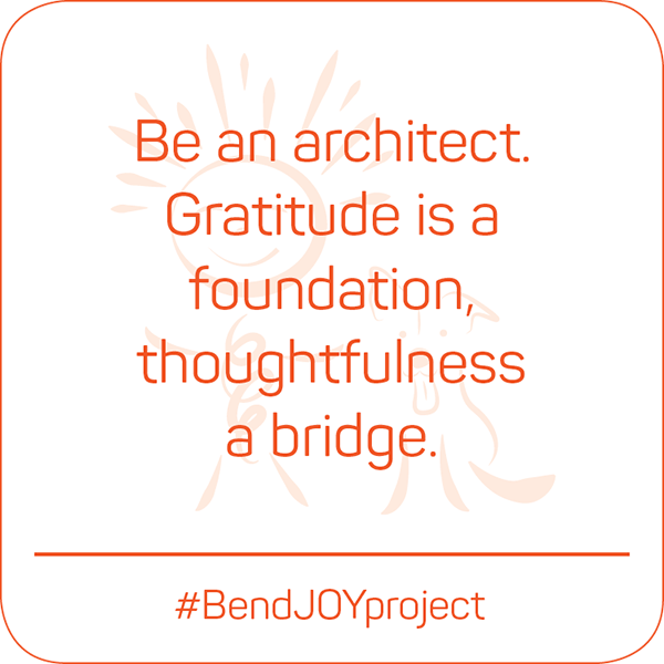 Be an architect. Gratitude is a foundation, thoughtfulness a bridge. #BendJOYProject