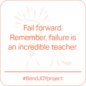 Fail forward. Remember, failure is an incredible teacher. #BendJOYProject
