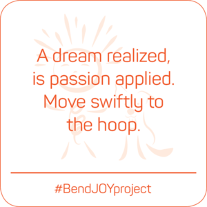 A dream realized is passion applied. Move swiftly to the hoop. #BendJOYProject